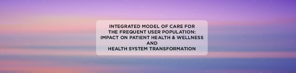Integrated Model of Care for the Frequent User Population: Impact on Patient Health & Wellness and Health System Transformation