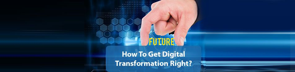 HOW TO GET DIGITAL TRANSFORMATION RIGHT
