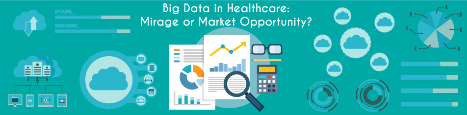 BIG DATA IN HEALTHCARE: MIRAGE OR MARKET OPPORTUNITY?