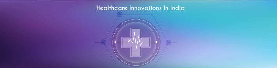HEALTHCARE INNOVATIONS IN INDIA
