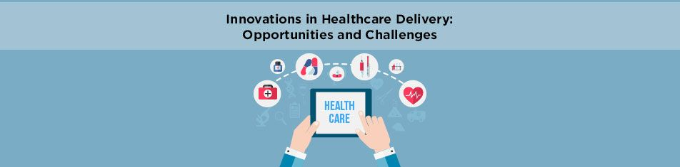 INNOVATIONS IN HEALTHCARE DELIVERY — OPPORTUNITIES AND CHALLENGES