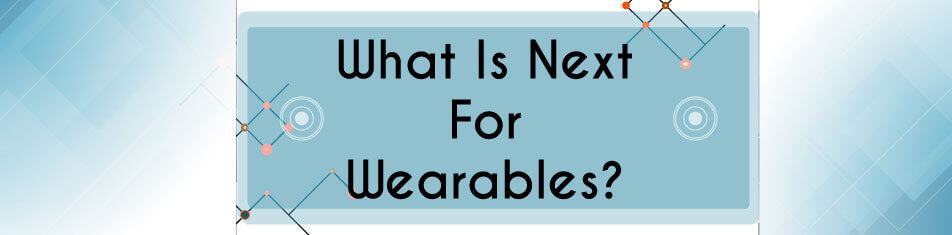 WHAT IS NEXT FOR WEARABLES?