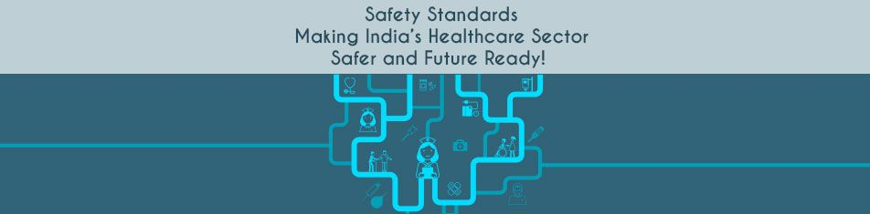 SAFETY STANDARDS: MAKING INDIA'S HEALTHCARE SECTOR SAFER AND FUTURE READY!