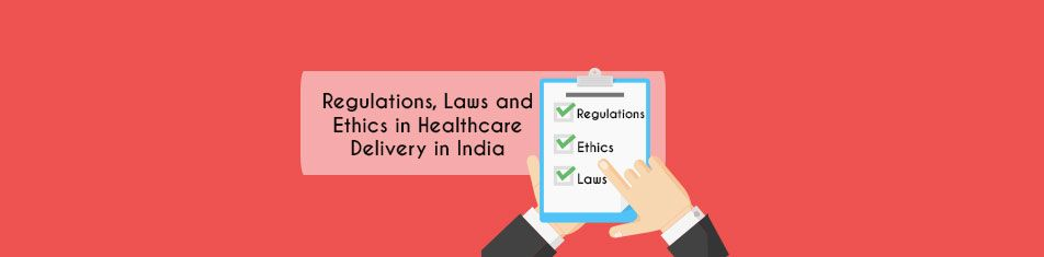 Regulations, Laws & Ethics in Healthcare Delivery in India