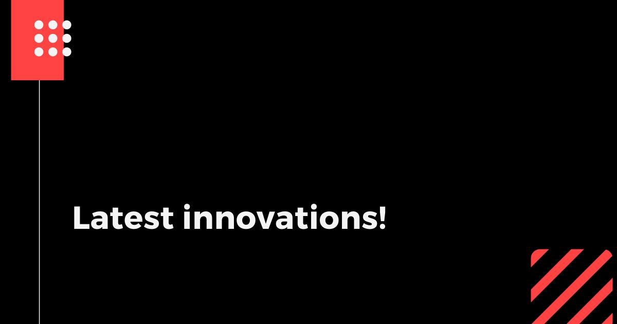 Latest innovations!
